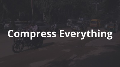 Compress everything