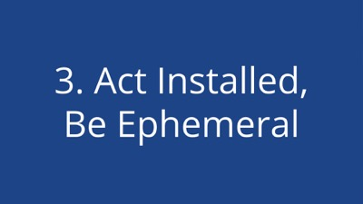 Act installed, be ephemeral